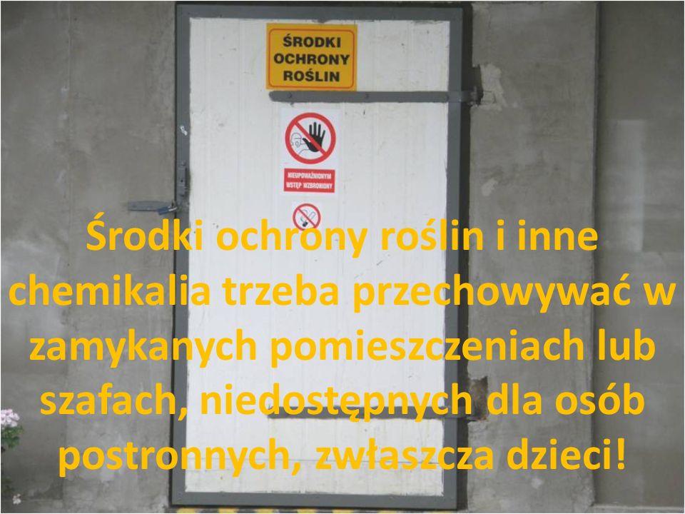 Środki ochrony roślin i inne chemikalia trzeba przechowywać w zamykanych pomieszczeniach lub szafach, niedostępnych dla osób postronnych, zwłaszcza dz