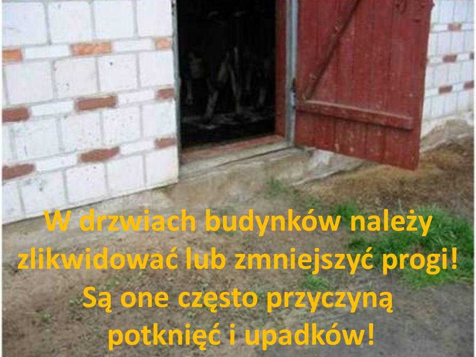 W drzwiach budynków należy zlikwidować lub zmniejszyć progi! Są one często przyczyną potknięć i upadków!