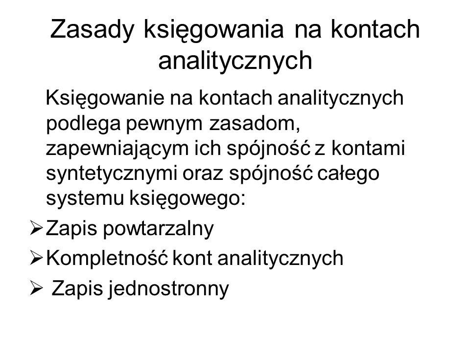 Zasady księgowania na kontach analitycznych Księgowanie na kontach analitycznych podlega pewnym zasadom, zapewniającym ich spójność z kontami syntetyc