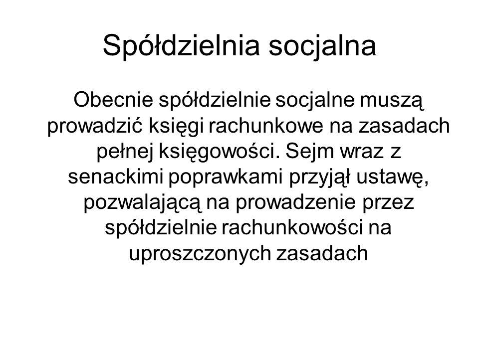 Spółdzielnia socjalna Obecnie spółdzielnie socjalne muszą prowadzić księgi rachunkowe na zasadach pełnej księgowości. Sejm wraz z senackimi poprawkami