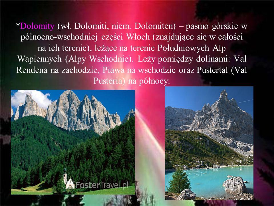 *Dolomity (wł. Dolomiti, niem. Dolomiten) – pasmo górskie w północno-wschodniej części Włoch (znajdujące się w całości na ich terenie), leżące na tere