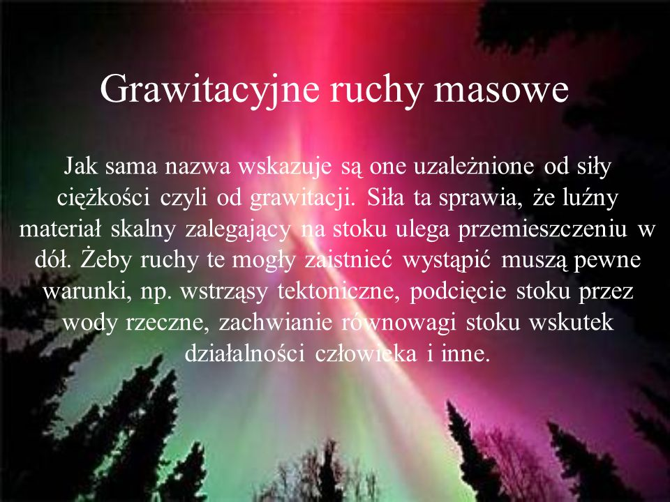 Grawitacyjne ruchy masowe Jak sama nazwa wskazuje są one uzależnione od siły ciężkości czyli od grawitacji. Siła ta sprawia, że luźny materiał skalny