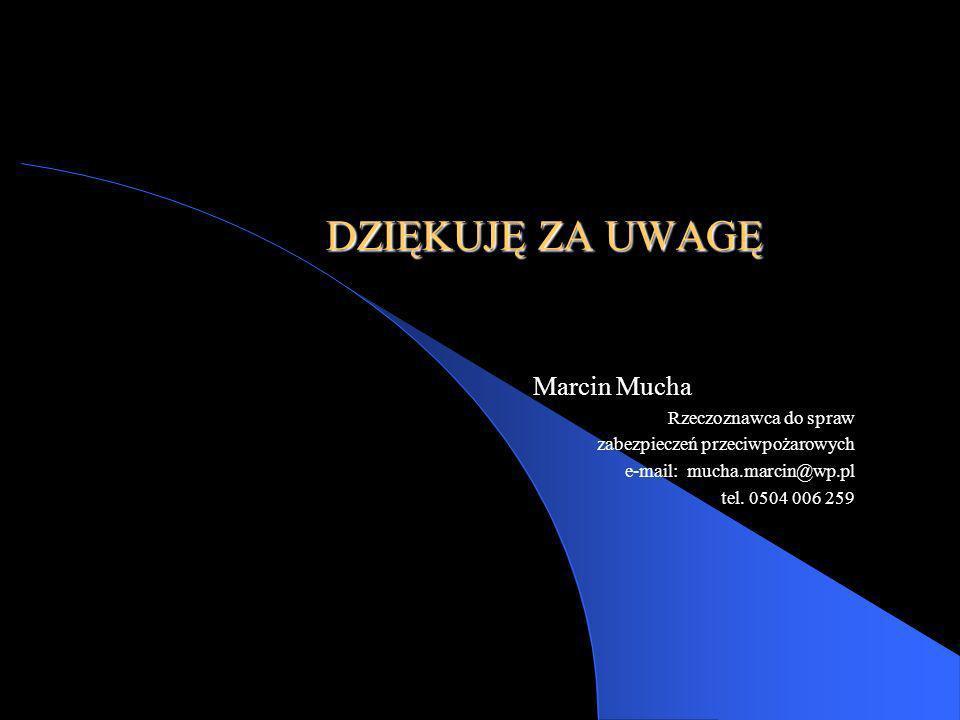 DZIĘKUJĘ ZA UWAGĘ Marcin Mucha Rzeczoznawca do spraw zabezpieczeń przeciwpożarowych e-mail: mucha.marcin@wp.pl tel. 0504 006 259