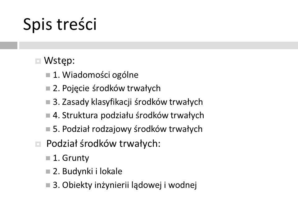 Spis treści Wstęp: 1. Wiadomości ogólne 2. Pojęcie środków trwałych 3. Zasady klasyfikacji środków trwałych 4. Struktura podziału środków trwałych 5.