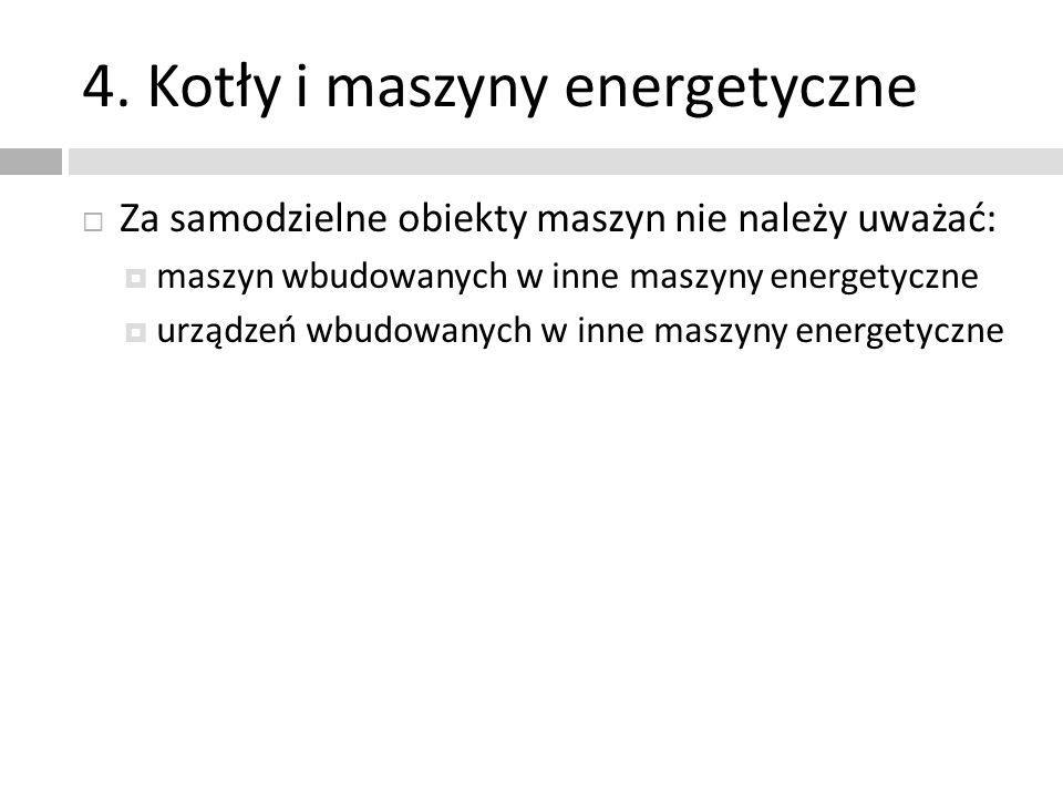 4. Kotły i maszyny energetyczne Za samodzielne obiekty maszyn nie należy uważać: maszyn wbudowanych w inne maszyny energetyczne urządzeń wbudowanych w