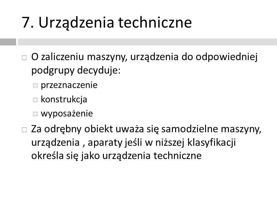 7. Urządzenia techniczne O zaliczeniu maszyny, urządzenia do odpowiedniej podgrupy decyduje: przeznaczenie konstrukcja wyposażenie Za odrębny obiekt u