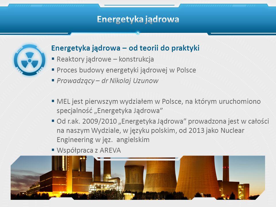 Energetyka jądrowa – od teorii do praktyki Reaktory jądrowe – konstrukcja Proces budowy energetyki jądrowej w Polsce Prowadzący – dr Nikolaj Uzunow ME
