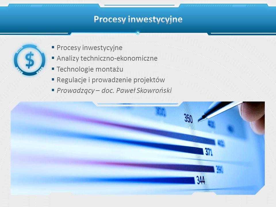 Procesy inwestycyjne Analizy techniczno-ekonomiczne Technologie montażu Regulacje i prowadzenie projektów Prowadzący – doc. Paweł Skowroński
