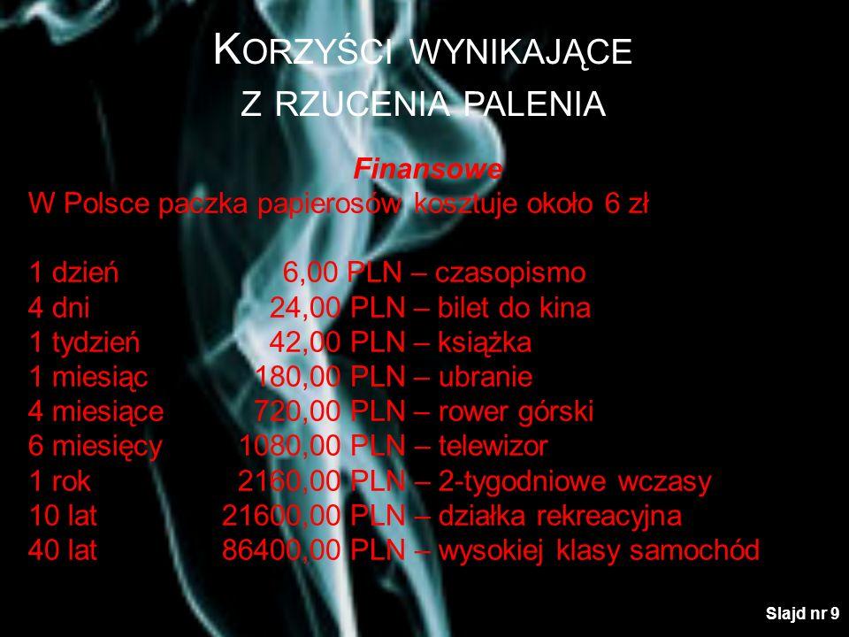 K ORZYŚCI WYNIKAJĄCE Z RZUCENIA PALENIA Finansowe W Polsce paczka papierosów kosztuje około 6 zł 1 dzień6,00 PLN – czasopismo 4 dni 24,00 PLN – bilet