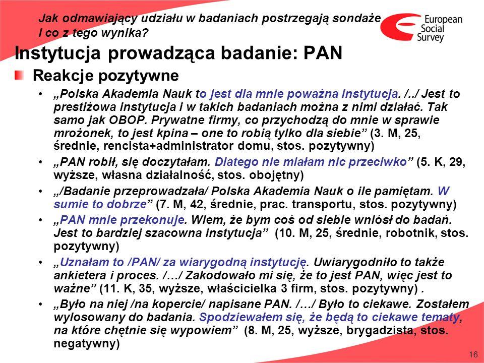 16 Instytucja prowadząca badanie: PAN Reakcje pozytywne Polska Akademia Nauk to jest dla mnie poważna instytucja. /../ Jest to prestiżowa instytucja i