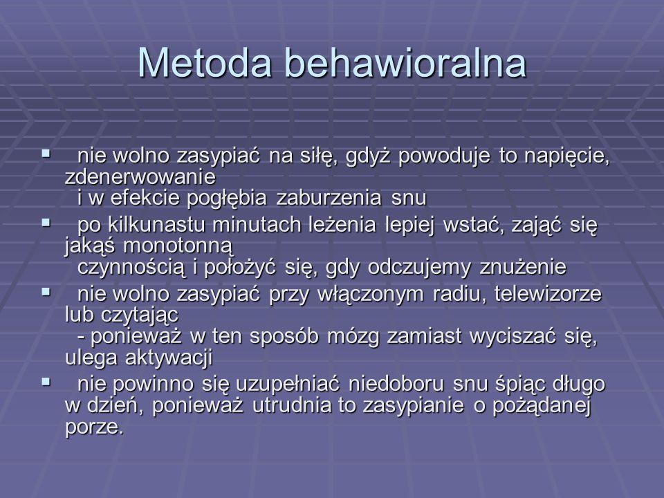 Metoda behawioralna nie wolno zasypiać na siłę, gdyż powoduje to napięcie, zdenerwowanie i w efekcie pogłębia zaburzenia snu nie wolno zasypiać na sił