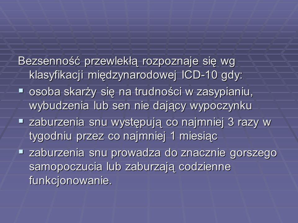 Bezsenność przewlekłą rozpoznaje się wg klasyfikacji międzynarodowej ICD-10 gdy: osoba skarży się na trudności w zasypianiu, wybudzenia lub sen nie da