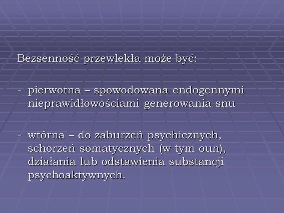 Bezsenność przewlekła może być: - pierwotna – spowodowana endogennymi nieprawidłowościami generowania snu - wtórna – do zaburzeń psychicznych, schorze