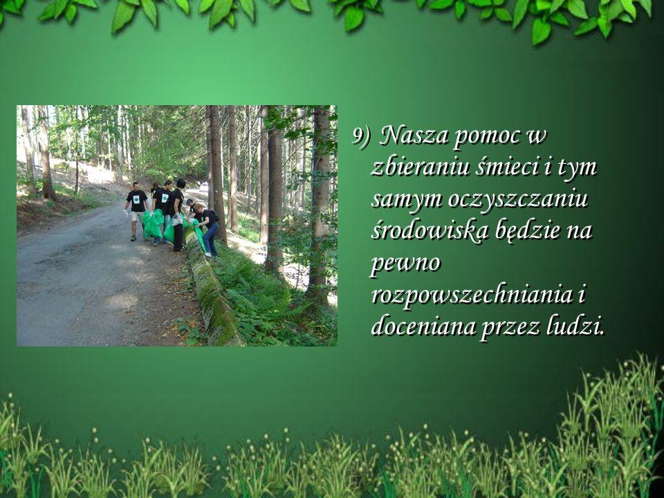 9) Nasza pomoc w zbieraniu śmieci i tym samym oczyszczaniu środowiska będzie na pewno rozpowszechniania i doceniana przez ludzi. 9) Nasza pomoc w zbie