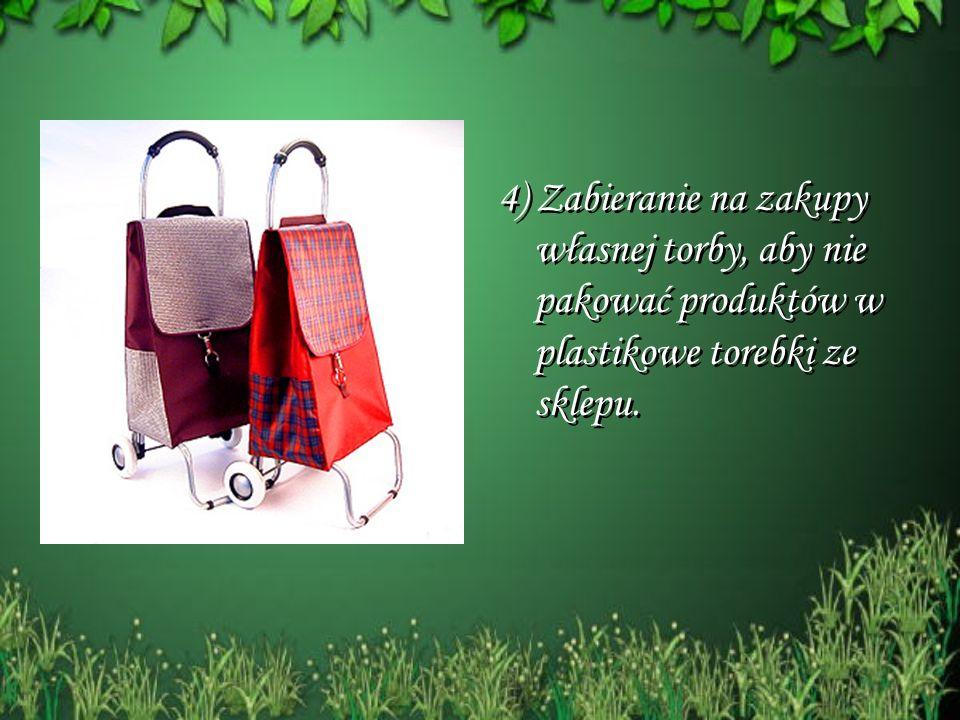 4) Zabieranie na zakupy własnej torby, aby nie pakować produktów w plastikowe torebki ze sklepu. 4) Zabieranie na zakupy własnej torby, aby nie pakowa