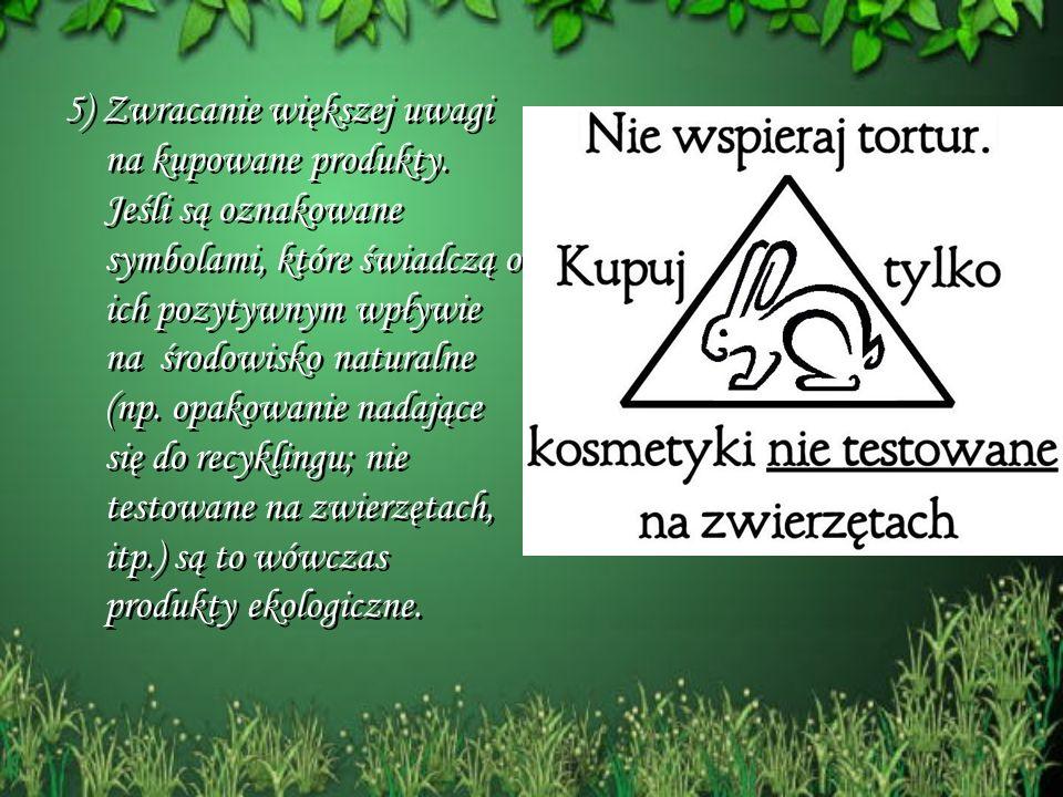 5) Zwracanie większej uwagi na kupowane produkty. Jeśli są oznakowane symbolami, które świadczą o ich pozytywnym wpływie na środowisko naturalne (np.