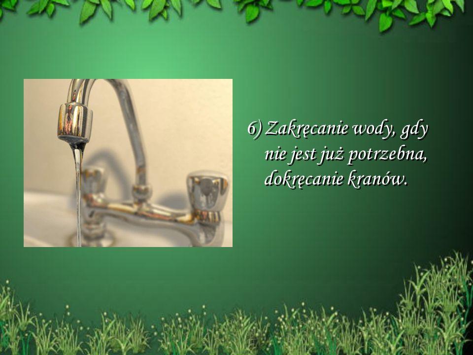 6) Zakręcanie wody, gdy nie jest już potrzebna, dokręcanie kranów. 6) Zakręcanie wody, gdy nie jest już potrzebna, dokręcanie kranów.