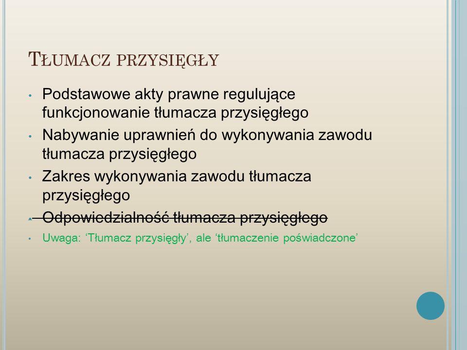 T ŁUMACZ PRZYSIĘGŁY Podstawowe akty prawne regulujące funkcjonowanie tłumacza przysięgłego Nabywanie uprawnień do wykonywania zawodu tłumacza przysięg