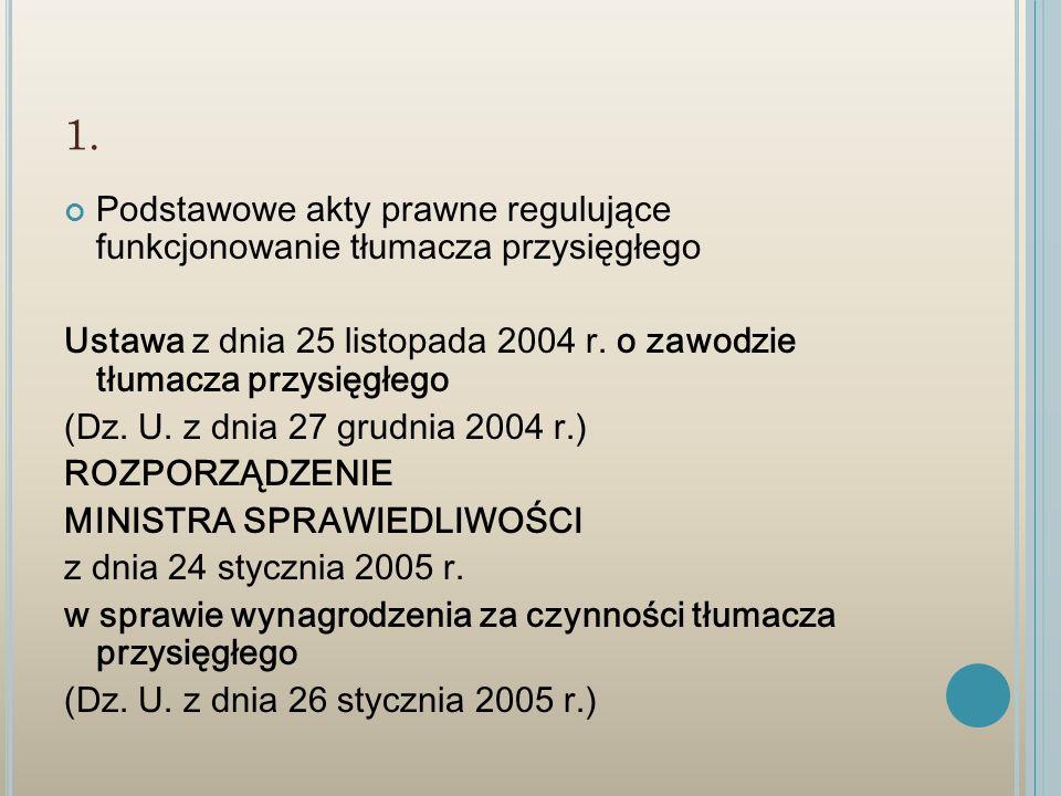 1. Podstawowe akty prawne regulujące funkcjonowanie tłumacza przysięgłego Ustawa z dnia 25 listopada 2004 r. o zawodzie tłumacza przysięgłego (Dz. U.