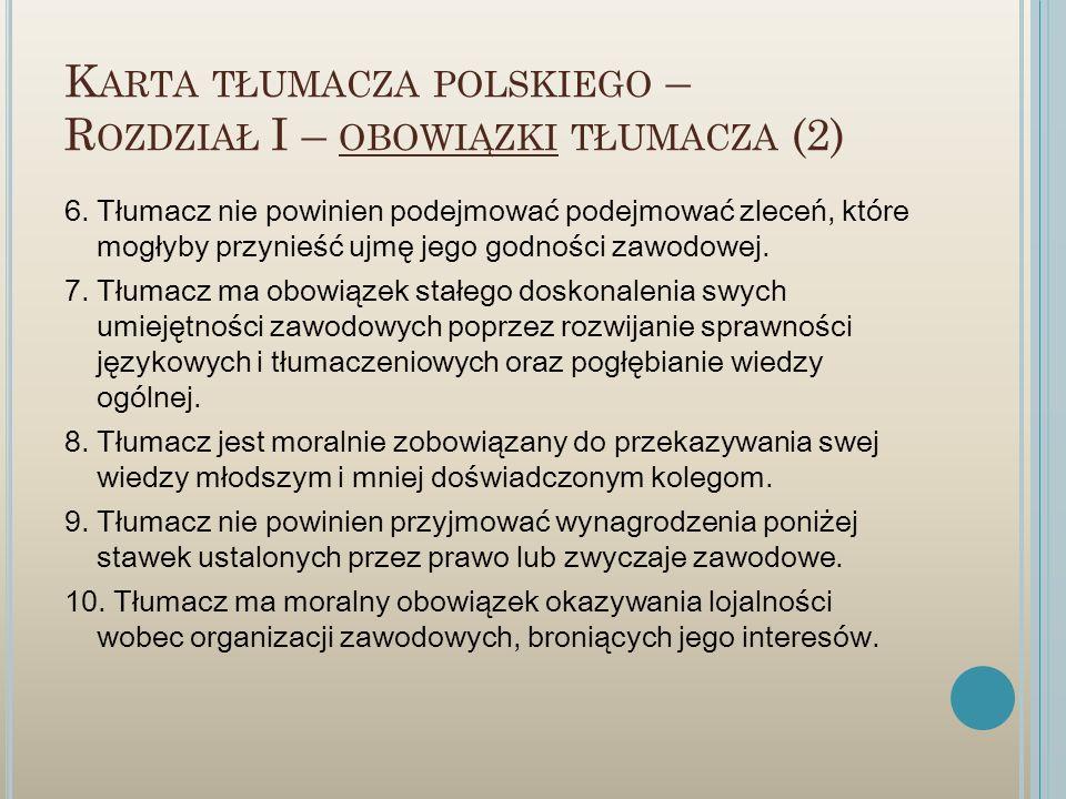 K ARTA TŁUMACZA POLSKIEGO – R OZDZIAŁ I – OBOWIĄZKI TŁUMACZA (2) 6. Tłumacz nie powinien podejmować podejmować zleceń, które mogłyby przynieść ujmę je