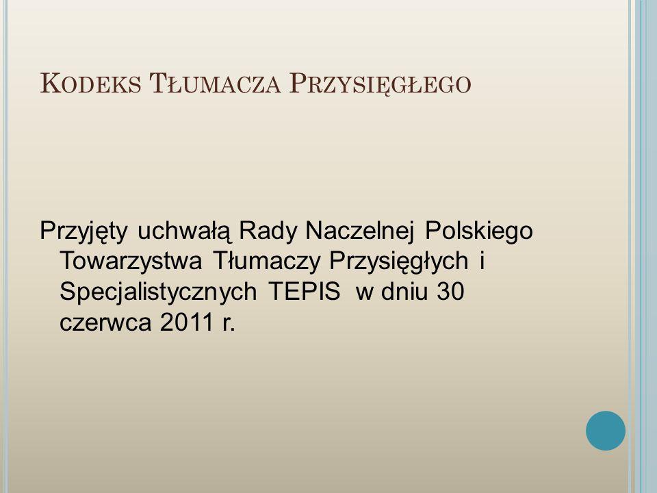 K ODEKS T ŁUMACZA P RZYSIĘGŁEGO Przyjęty uchwałą Rady Naczelnej Polskiego Towarzystwa Tłumaczy Przysięgłych i Specjalistycznych TEPIS w dniu 30 czerwc