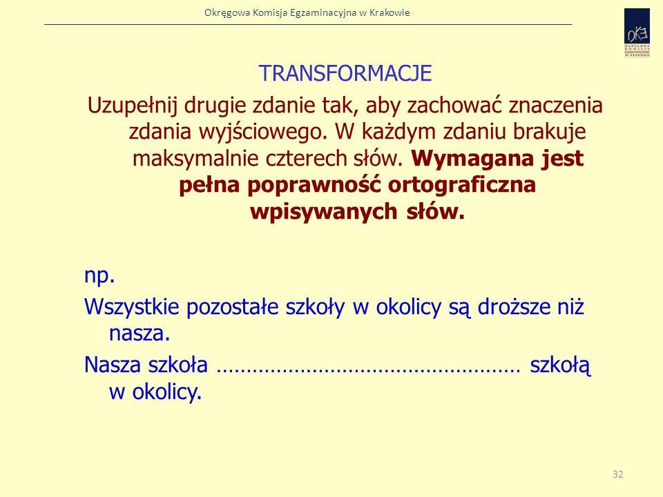 Okręgowa Komisja Egzaminacyjna w Krakowie TRANSFORMACJE Uzupełnij drugie zdanie tak, aby zachować znaczenia zdania wyjściowego. W każdym zdaniu brakuj