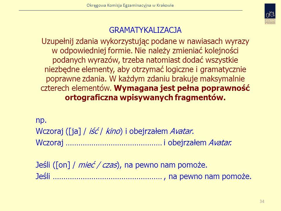 Okręgowa Komisja Egzaminacyjna w Krakowie GRAMATYKALIZACJA Uzupełnij zdania wykorzystując podane w nawiasach wyrazy w odpowiedniej formie. Nie należy