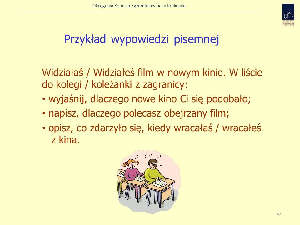 Okręgowa Komisja Egzaminacyjna w Krakowie Przykład wypowiedzi pisemnej Widziałaś / Widziałeś film w nowym kinie. W liście do kolegi / koleżanki z zagr