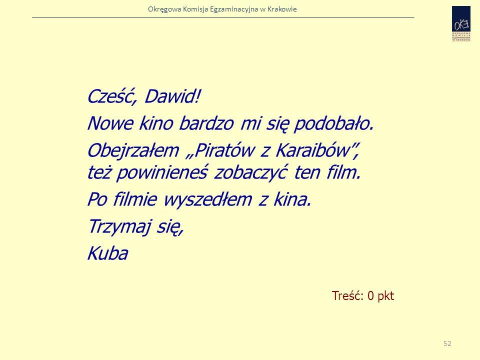 Okręgowa Komisja Egzaminacyjna w Krakowie Treść: 0 pkt Cześć, Dawid! Nowe kino bardzo mi się podobało. Obejrzałem Piratów z Karaibów, też powinieneś z