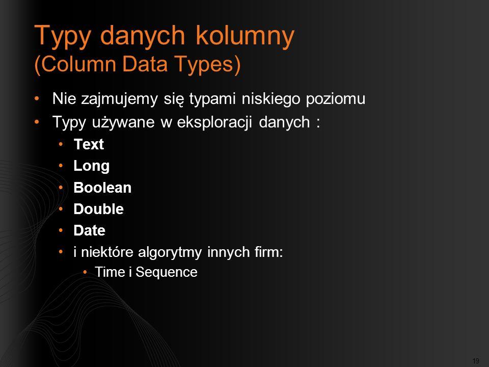 19 Typy danych kolumny (Column Data Types) Nie zajmujemy się typami niskiego poziomu Typy używane w eksploracji danych : Text Long Boolean Double Date i niektóre algorytmy innych firm: Time i Sequence