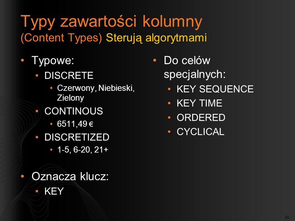 20 Typy zawartości kolumny (Content Types) Sterują algorytmami Typowe: DISCRETE Czerwony, Niebieski, Zielony CONTINOUS 6511,49 DISCRETIZED 1-5, 6-20, 21+ Oznacza klucz: KEY Do celów specjalnych: KEY SEQUENCE KEY TIME ORDERED CYCLICAL