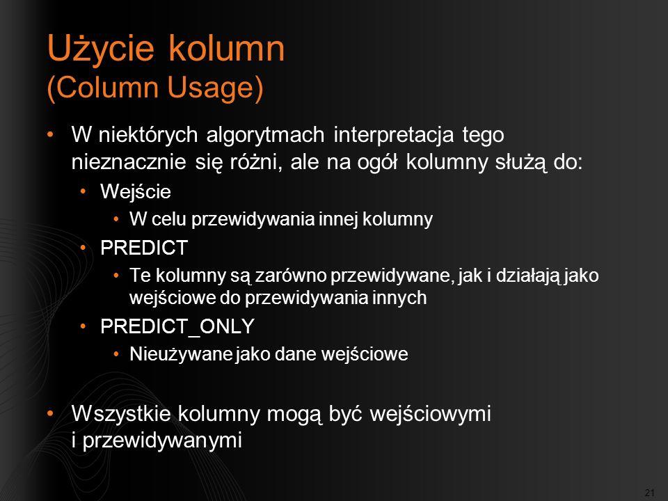 21 Użycie kolumn (Column Usage) W niektórych algorytmach interpretacja tego nieznacznie się różni, ale na ogół kolumny służą do: Wejście W celu przewidywania innej kolumny PREDICT Te kolumny są zarówno przewidywane, jak i działają jako wejściowe do przewidywania innych PREDICT_ONLY Nieużywane jako dane wejściowe Wszystkie kolumny mogą być wejściowymi i przewidywanymi