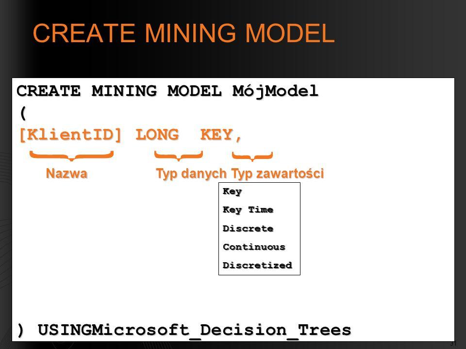 31 CREATE MINING MODEL MójModel ( [KlientID] LONG KEY, ) USINGMicrosoft_Decision_Trees Nazwa Typ danych Typ zawartości Key Key Time DiscreteContinuousDiscretized CREATE MINING MODEL