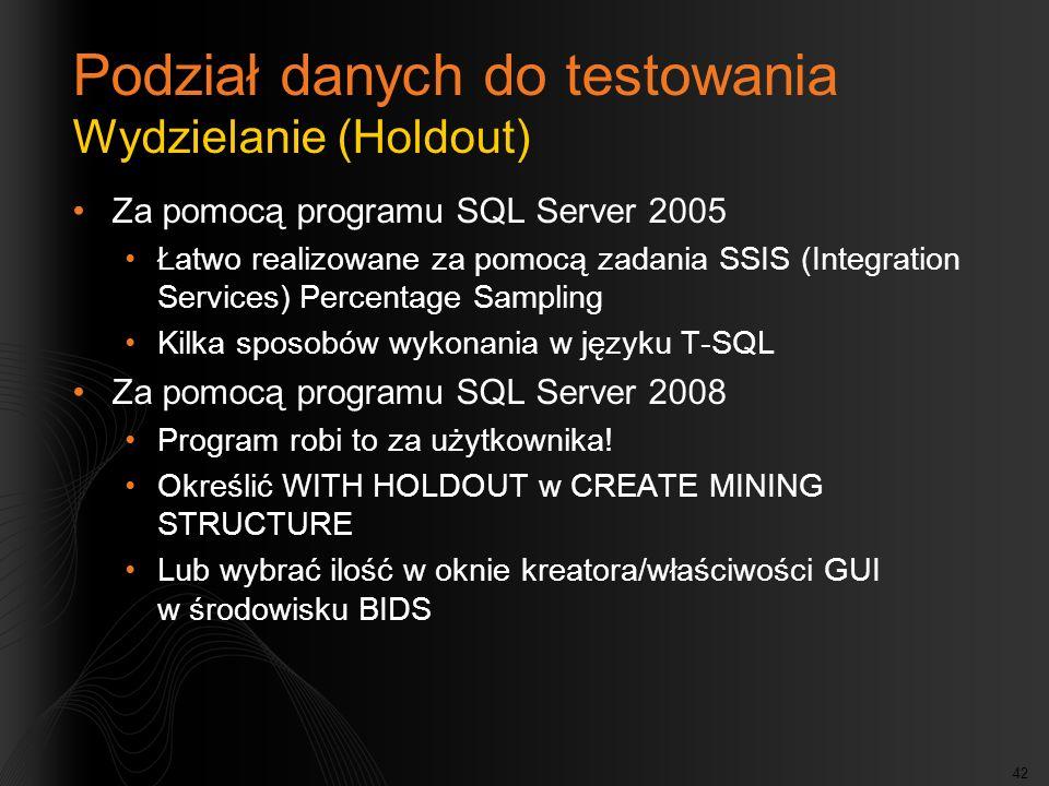 42 Podział danych do testowania Wydzielanie (Holdout) Za pomocą programu SQL Server 2005 Łatwo realizowane za pomocą zadania SSIS (Integration Services) Percentage Sampling Kilka sposobów wykonania w języku T-SQL Za pomocą programu SQL Server 2008 Program robi to za użytkownika.