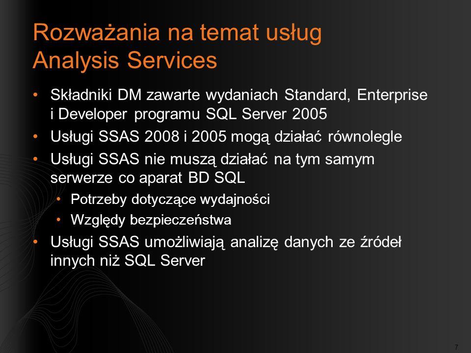 7 Rozważania na temat usług Analysis Services Składniki DM zawarte wydaniach Standard, Enterprise i Developer programu SQL Server 2005 Usługi SSAS 2008 i 2005 mogą działać równolegle Usługi SSAS nie muszą działać na tym samym serwerze co aparat BD SQL Potrzeby dotyczące wydajności Względy bezpieczeństwa Usługi SSAS umożliwiają analizę danych ze źródeł innych niż SQL Server