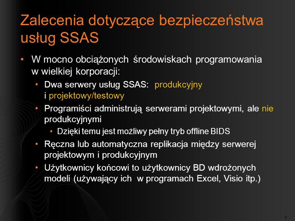 9 Zalecenia dotyczące bezpieczeństwa usług SSAS W mocno obciążonych środowiskach programowania w wielkiej korporacji: Dwa serwery usług SSAS: produkcyjny i projektowy/testowy Programiści administrują serwerami projektowymi, ale nie produkcyjnymi Dzięki temu jest możliwy pełny tryb offline BIDS Ręczna lub automatyczna replikacja między serwerej projektowym i produkcyjnym Użytkownicy końcowi to użytkownicy BD wdrożonych modeli (używający ich w programach Excel, Visio itp.)