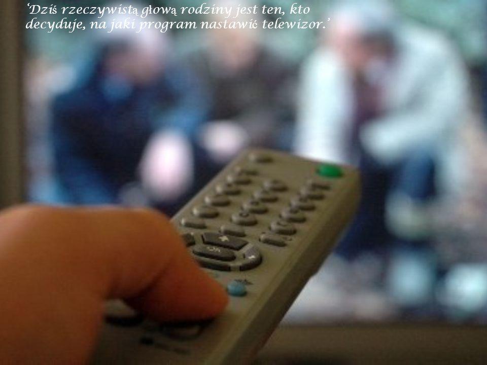 Dzi ś rzeczywist ą g ł ow ą rodziny jest ten, kto decyduje, na jaki program nastawi ć telewizor.
