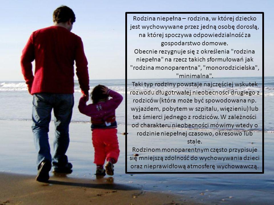 Rodzina niepełna – rodzina, w której dziecko jest wychowywane przez jedną osobę dorosłą, na której spoczywa odpowiedzialność za gospodarstwo domowe.
