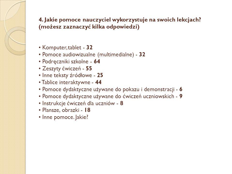 4. Jakie pomoce nauczyciel wykorzystuje na swoich lekcjach? (możesz zaznaczyć kilka odpowiedzi) Komputer, tablet - 32 Pomoce audiowizualne (multimedia