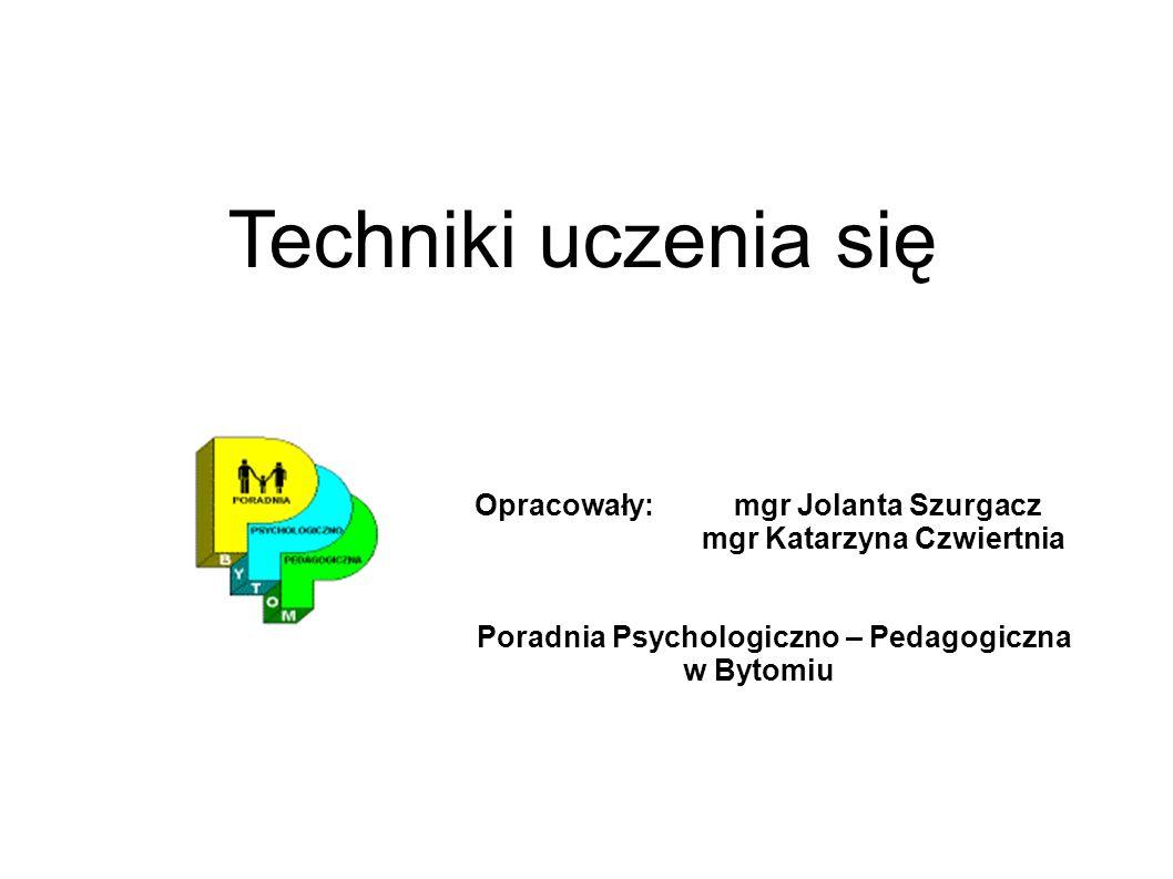 Techniki uczenia się Opracowały: mgr Jolanta Szurgacz mgr Katarzyna Czwiertnia Poradnia Psychologiczno – Pedagogiczna w Bytomiu