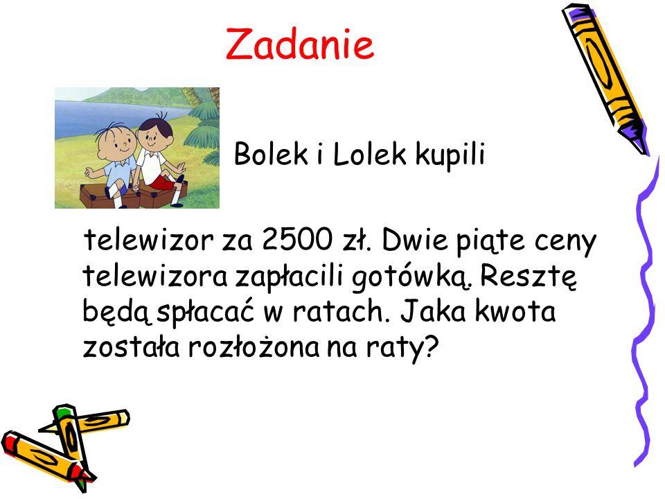 Zadanie Bolek i Lolek kupili telewizor za 2500 zł. Dwie piąte ceny telewizora zapłacili gotówką. Resztę będą spłacać w ratach. Jaka kwota została rozł