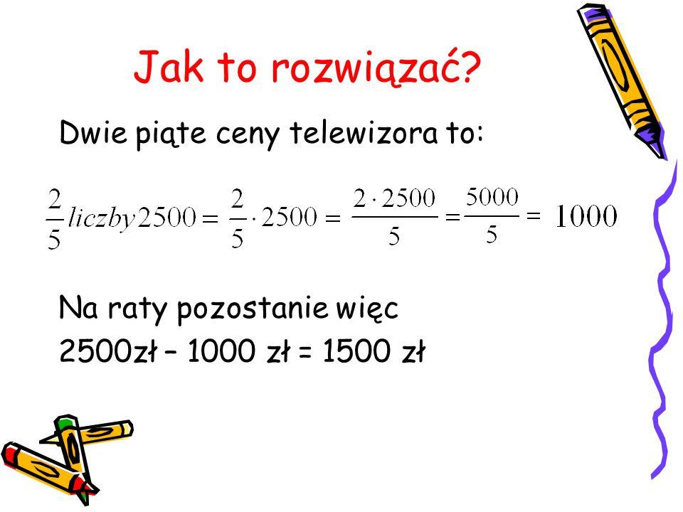 Jak to rozwiązać? Dwie piąte ceny telewizora to: Na raty pozostanie więc 2500zł – 1000 zł = 1500 zł