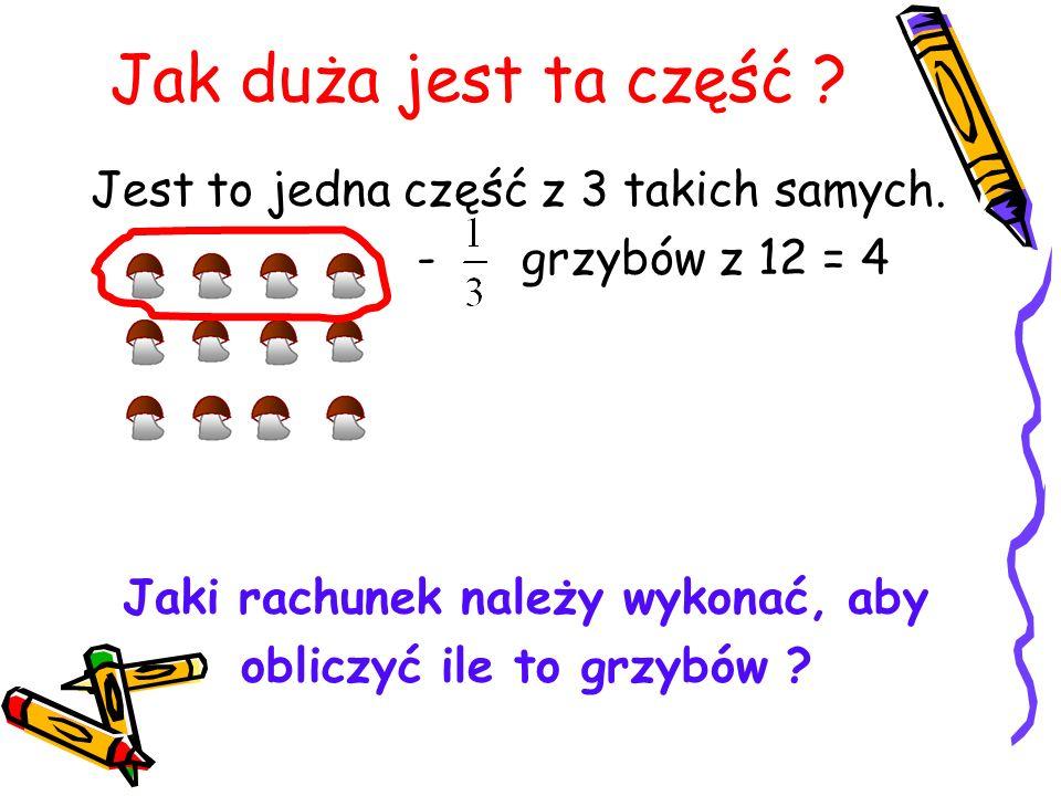 Jak duża jest ta część ? Jest to jedna część z 3 takich samych. - grzybów z 12 = 4 Jaki rachunek należy wykonać, aby obliczyć ile to grzybów ?