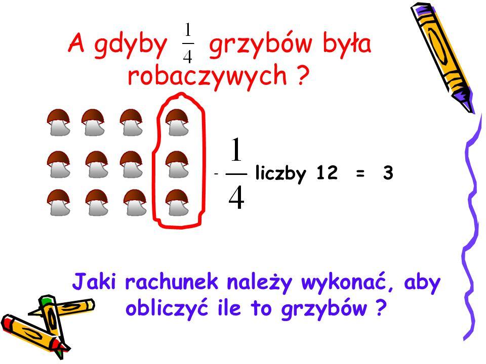 A gdyby grzybów była robaczywych ? liczby 12 = 3 - Jaki rachunek należy wykonać, aby obliczyć ile to grzybów ?