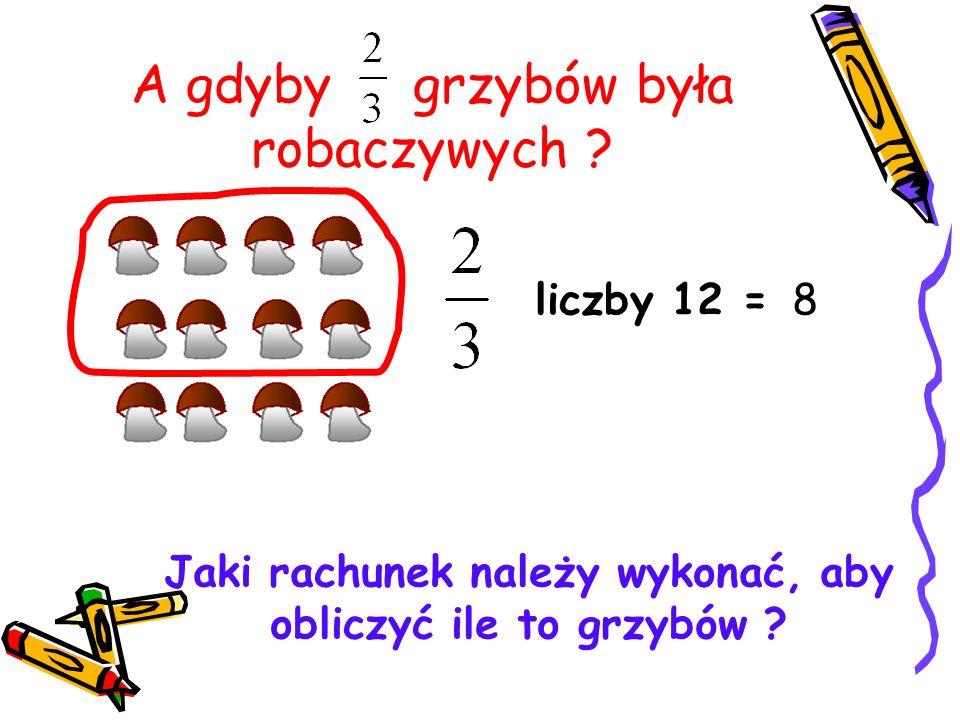 A gdyby grzybów była robaczywych ? liczby 12 = Jaki rachunek należy wykonać, aby obliczyć ile to grzybów ? 8