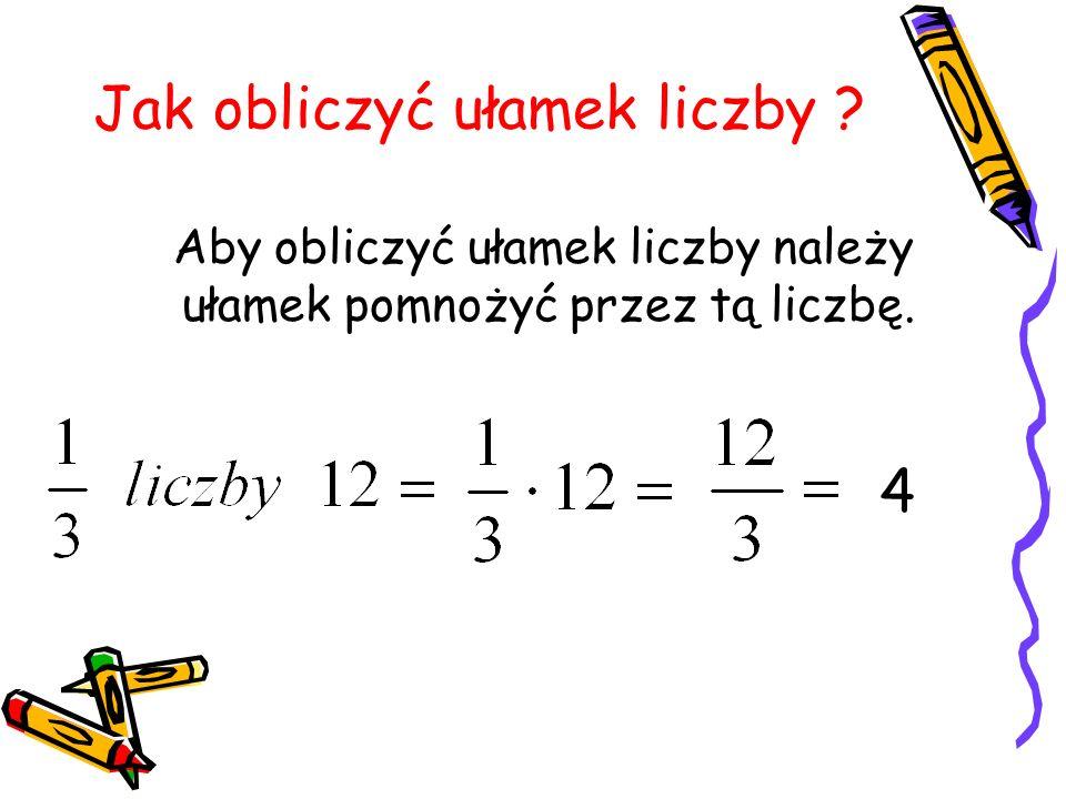 Jak obliczyć ułamek liczby ? Aby obliczyć ułamek liczby należy ułamek pomnożyć przez tą liczbę. 4
