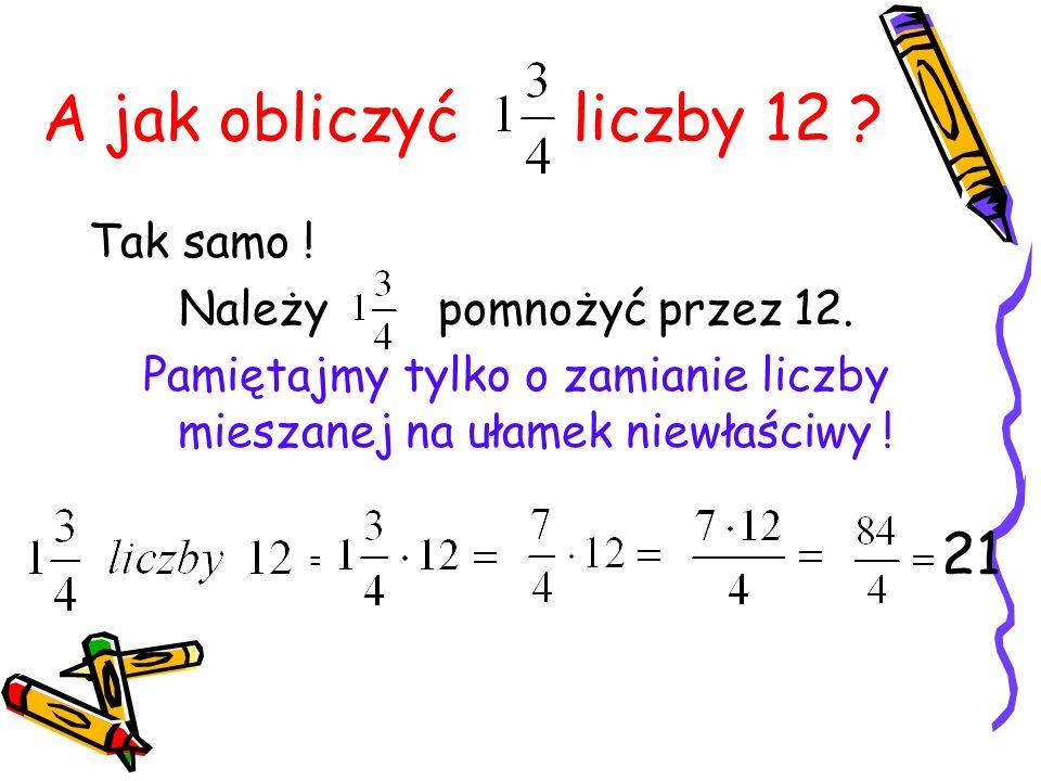 A jak obliczyć liczby 12 ? Tak samo ! Należy pomnożyć przez 12. Pamiętajmy tylko o zamianie liczby mieszanej na ułamek niewłaściwy ! = 21