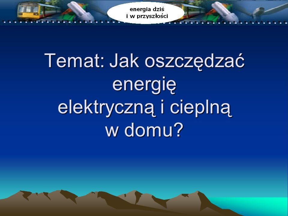 Temat: Jak oszczędzać energię elektryczną i cieplną w domu?