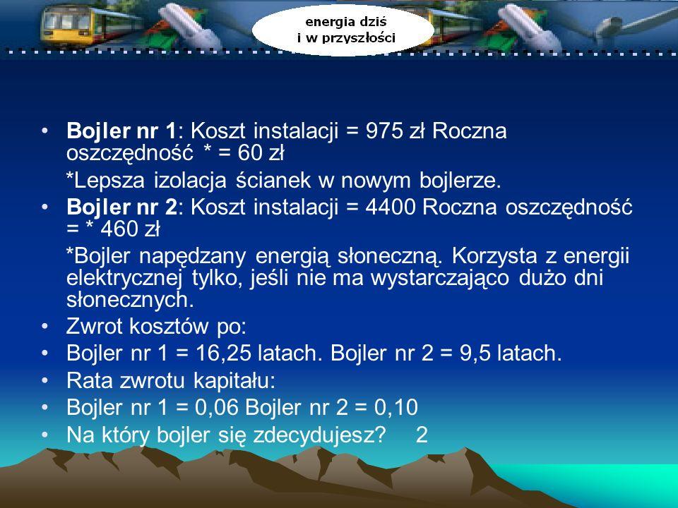 Bojler nr 1: Koszt instalacji = 975 zł Roczna oszczędność * = 60 zł *Lepsza izolacja ścianek w nowym bojlerze.