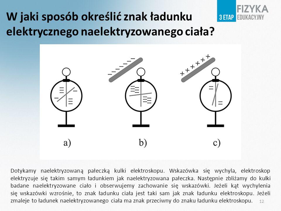 W jaki sposób określić znak ładunku elektrycznego naelektryzowanego ciała? Dotykamy naelektryzowaną pałeczką kulki elektroskopu. Wskazówka się wychyla